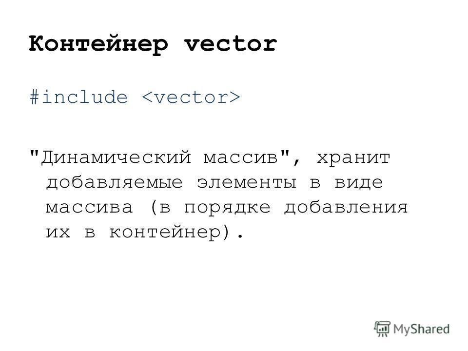 Контейнер vector #include Динамический массив, хранит добавляемые элементы в виде массива (в порядке добавления их в контейнер).