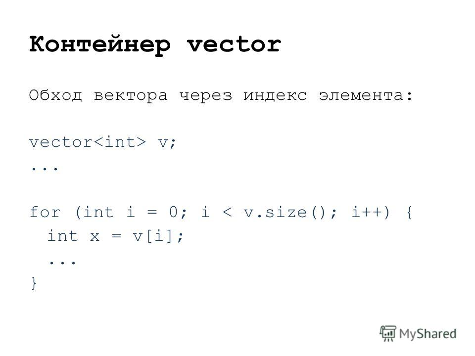 Контейнер vector Обход вектора через индекс элемента: vector v;... for (int i = 0; i < v.size(); i++) { int x = v[i];... }
