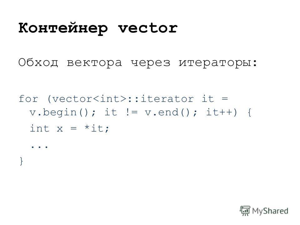 Контейнер vector Обход вектора через итераторы: for (vector ::iterator it = v.begin(); it != v.end(); it++) { int x = *it;... }