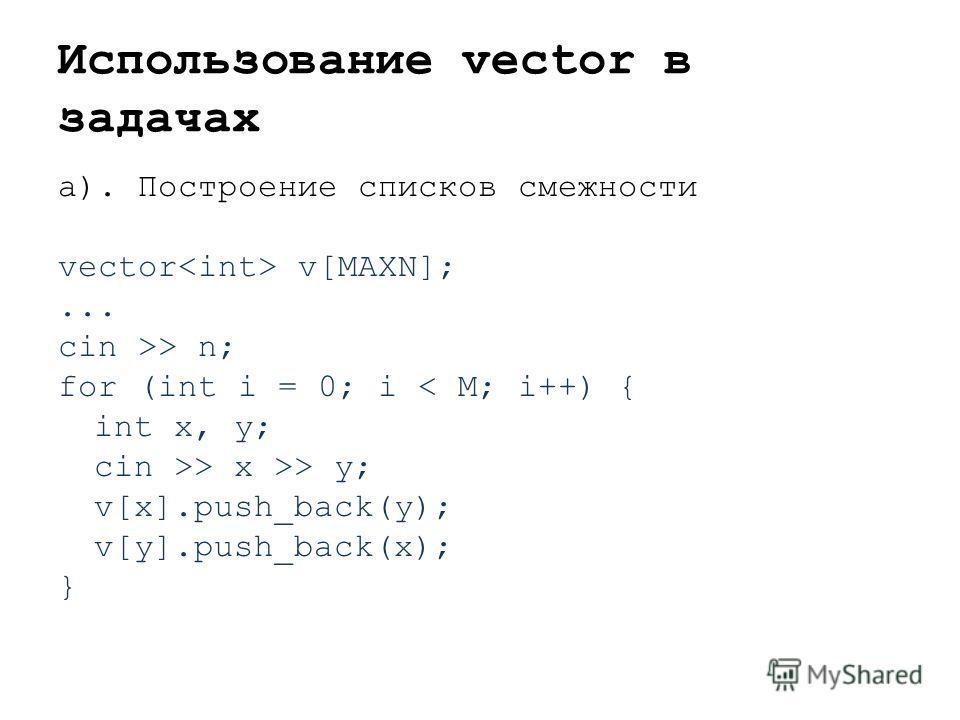 Использование vector в задачах а). Построение списков смежности vector v[MAXN];... cin >> n; for (int i = 0; i < M; i++) { int x, y; cin >> x >> y; v[x].push_back(y); v[y].push_back(x); }
