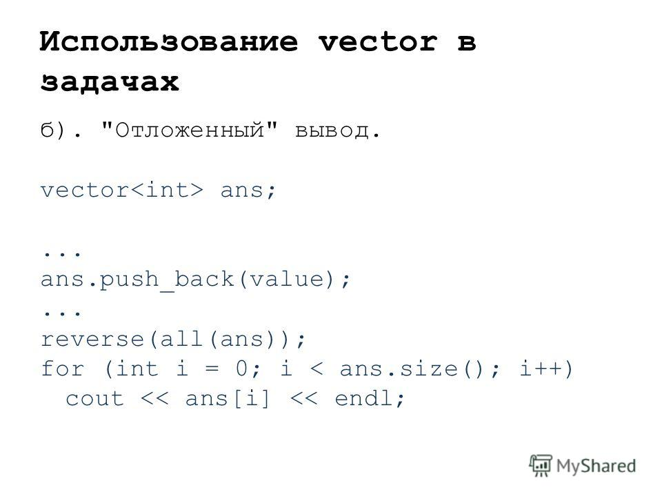 Использование vector в задачах б). Отложенный вывод. vector ans;... ans.push_back(value);... reverse(all(ans)); for (int i = 0; i < ans.size(); i++) cout