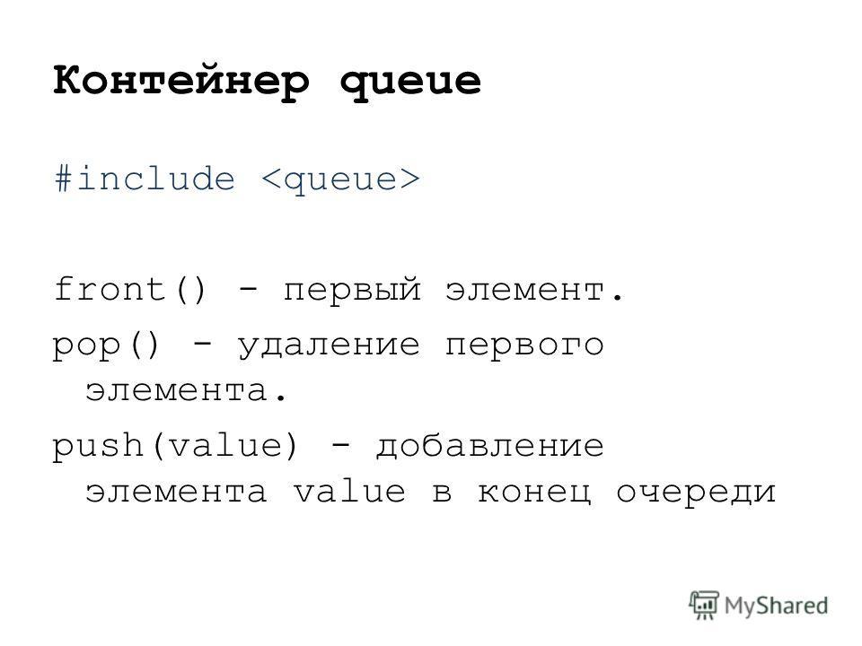 Контейнер queue #include front() - первый элемент. pop() - удаление первого элемента. push(value) - добавление элемента value в конец очереди