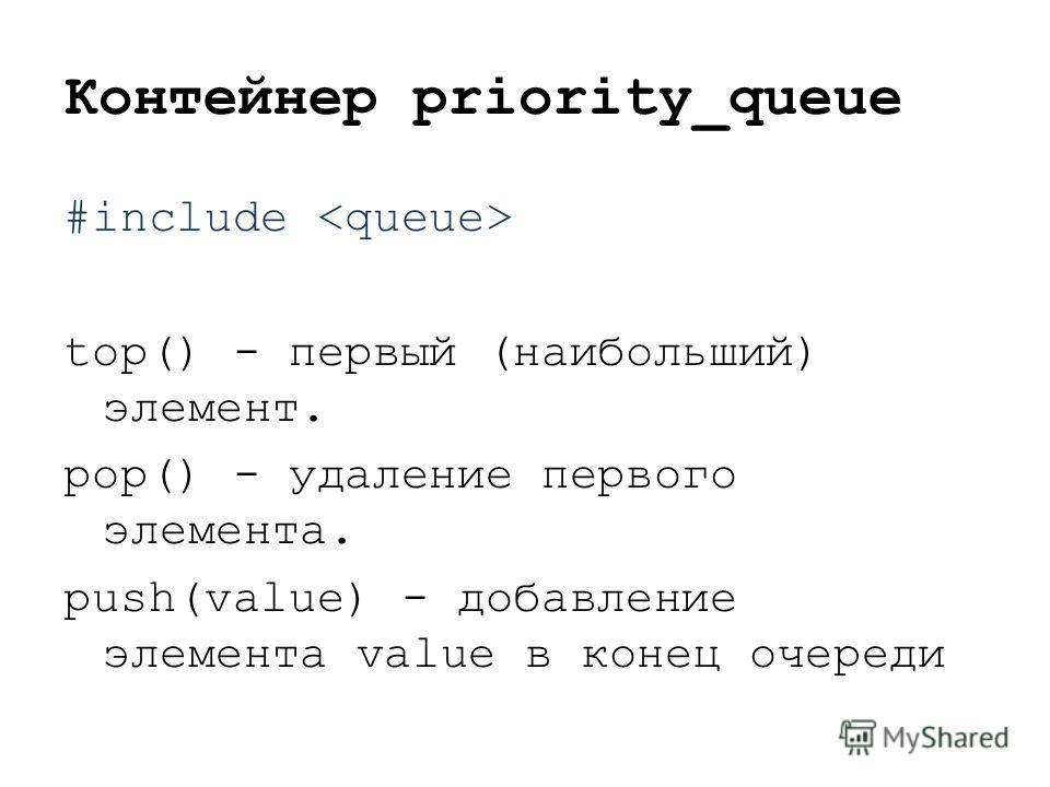 Контейнер priority_queue #include top() - первый (наибольший) элемент. pop() - удаление первого элемента. push(value) - добавление элемента value в конец очереди