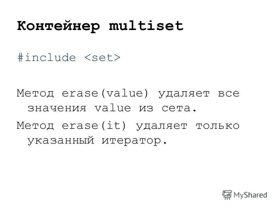 Контейнер multiset #include Метод erase(value) удаляет все значения value из сета. Метод erase(it) удаляет только указанный итератор.