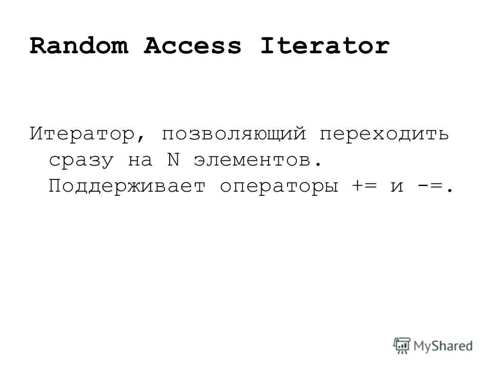 Random Access Iterator Итератор, позволяющий переходить сразу на N элементов. Поддерживает операторы += и -=.