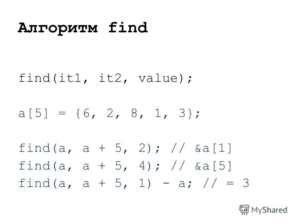 Алгоритм find find(it1, it2, value); a[5] = {6, 2, 8, 1, 3}; find(a, a + 5, 2); // &a[1] find(a, a + 5, 4); // &a[5] find(a, a + 5, 1) - a; // = 3