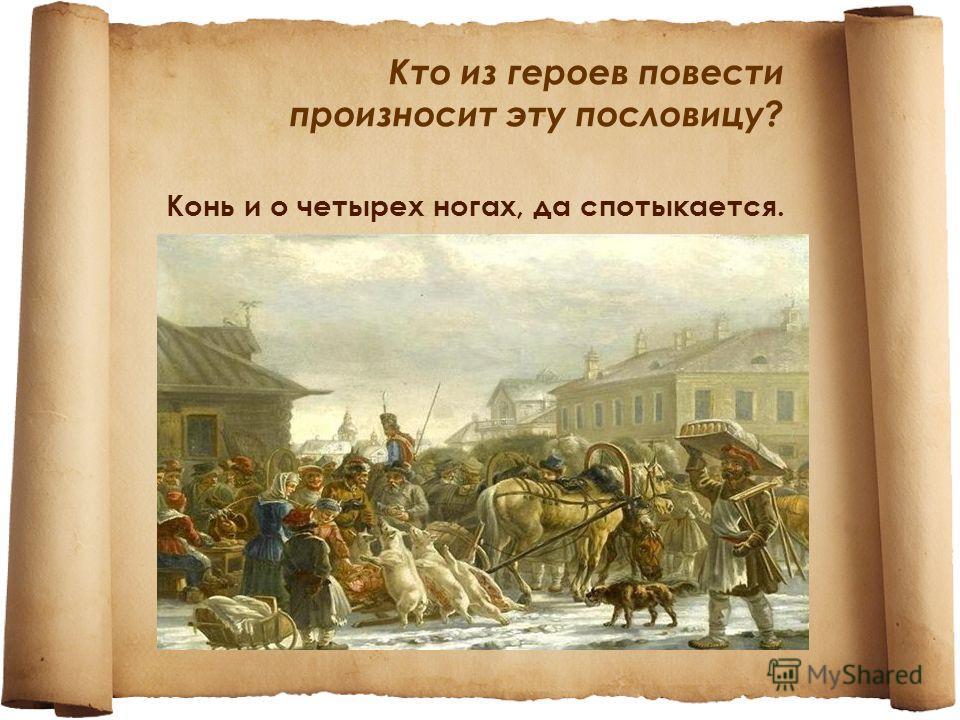 Кто из героев повести произносит эту пословицу? Конь и о четырех ногах, да спотыкается.