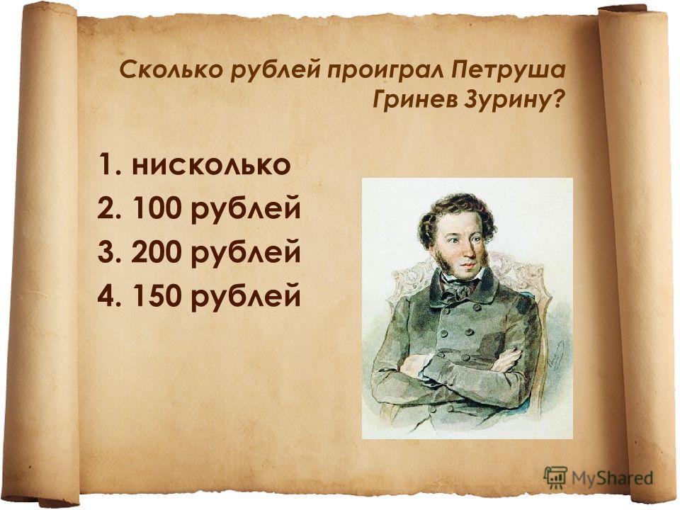 Сколько рублей проиграл Петруша Гринев Зурину? 1. нисколько 2. 100 рублей 3. 200 рублей 4. 150 рублей