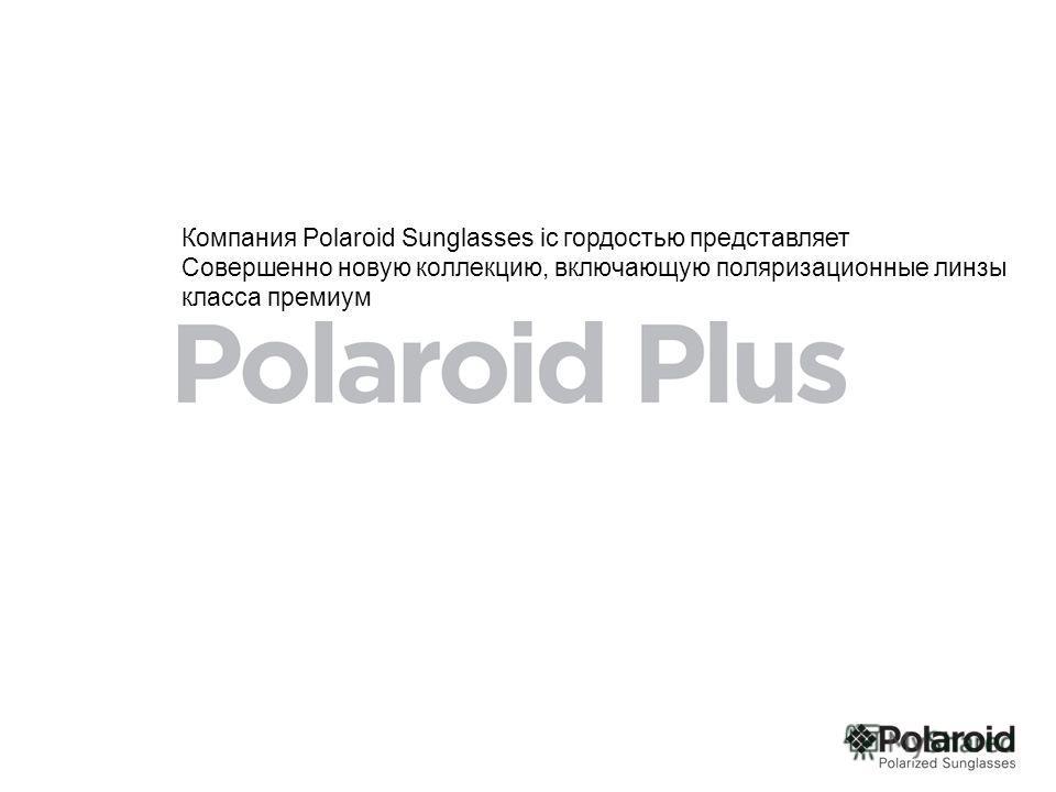 Компания Polaroid Sunglasses iс гордостью представляет Совершенно новую коллекцию, включающую поляризационные линзы класса премиум