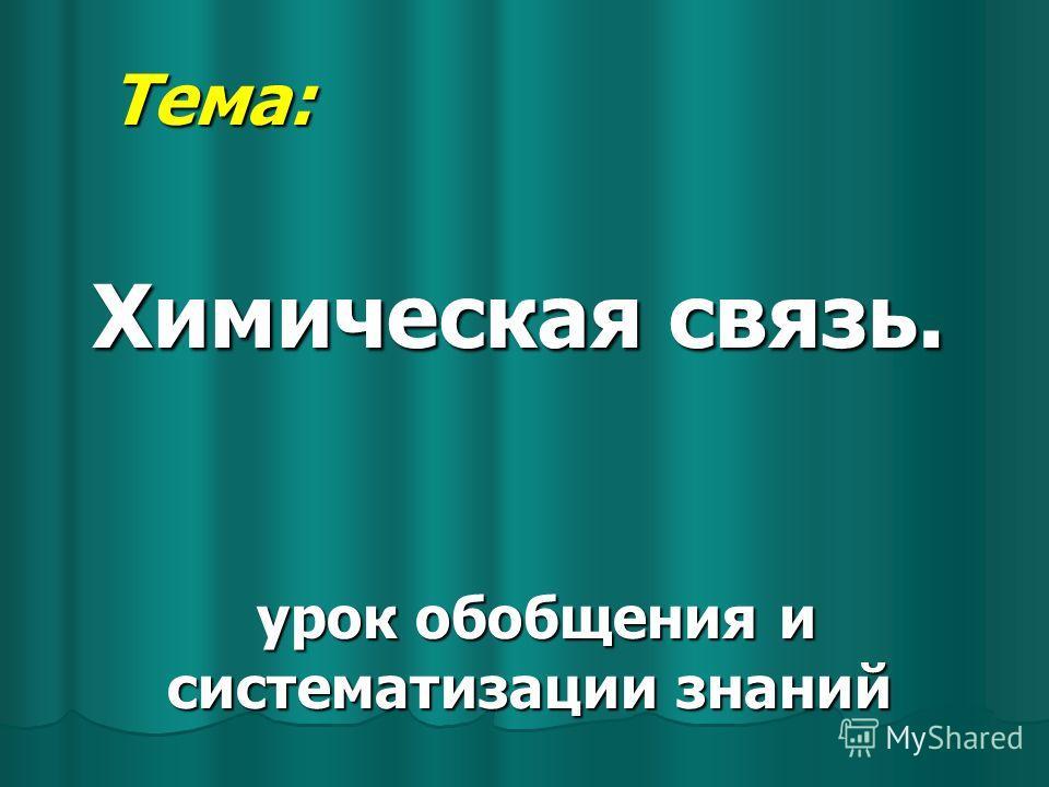 Тема: Тема: Химическая связь. урок обобщения и систематизации знаний урок обобщения и систематизации знаний