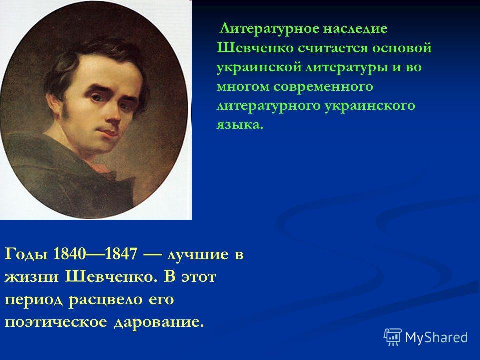 Литературное наследие Шевченко считается основой украинской литературы и во многом современного литературного украинского языка. Годы 18401847 лучшие в жизни Шевченко. В этот период расцвело его поэтическое дарование.