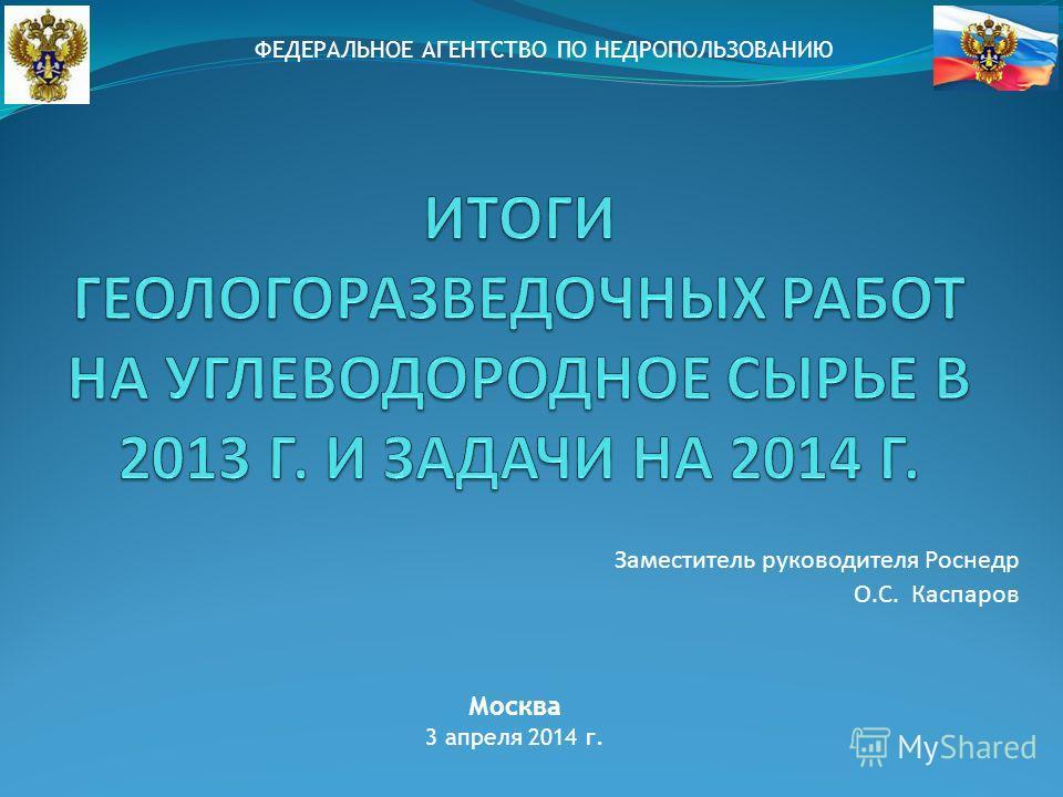 Заместитель руководителя Роснедр О.С. Каспаров Москва 3 апреля 2014 г. ФЕДЕРАЛЬНОЕ АГЕНТСТВО ПО НЕДРОПОЛЬЗОВАНИЮ