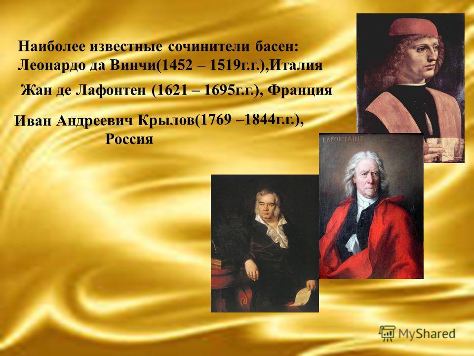 Наиболее известные сочинители басен: Леонардо да Винчи(1452 – 1519г.г.),Италия Жан де Лафонтен (1621 – 1695г.г.), Франция Иван Андреевич Крылов(1769 –1844г.г.), Россия
