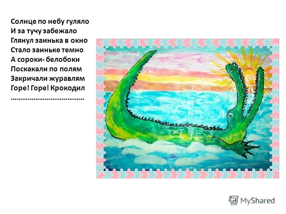 Солнце по небу гуляло И за тучу забежало Глянул заинька в окно Стало заиньке темно А сороки- белобоки Поскакали по полям Закричали журавлям Горе! Горе! Крокодил …………………………………