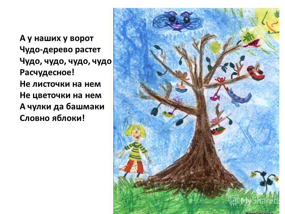 А у наших у ворот Чудо-дерево растет Чудо, чудо, чудо, чудо Расчудесное! Не листочки на нем Не цветочки на нем А чулки да башмаки Словно яблоки!