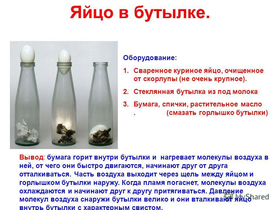 Яйцо в бутылке. Оборудование: 1.Сваренное куриное яйцо, очищенное от скорлупы (не очень крупное). 2.Стеклянная бутылка из под молока 3.Бумага, спички, растительное масло. (смазать горлышко бутылки) Вывод: бумага горит внутри бутылки и нагревает молек