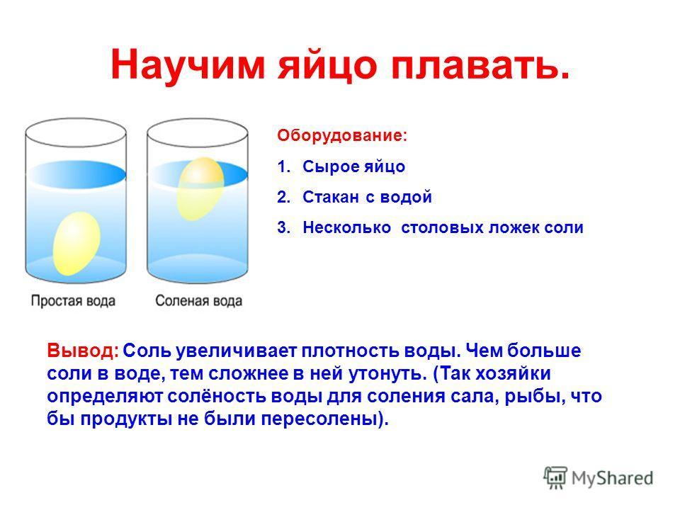 Научим яйцо плавать. Оборудование: 1.Сырое яйцо 2.Стакан с водой 3.Несколько столовых ложек соли Вывод: Соль увеличивает плотность воды. Чем больше соли в воде, тем сложнее в ней утонуть. (Так хозяйки определяют солёность воды для соления сала, рыбы,