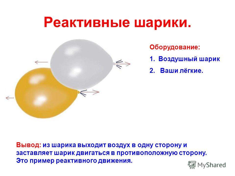 Реактивные шарики. Оборудование: 1.Воздушный шарик 2. Ваши лёгкие. Вывод: из шарика выходит воздух в одну сторону и заставляет шарик двигаться в противоположную сторону. Это пример реактивного движения.