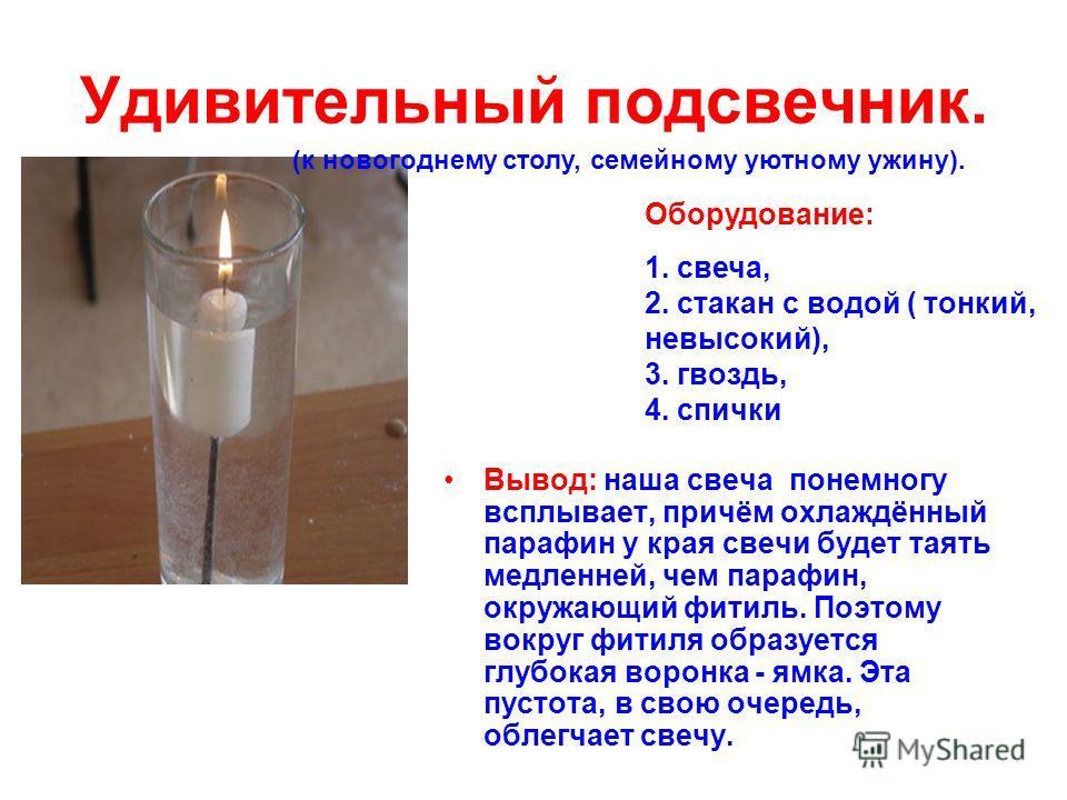 Удивительный подсвечник. Вывод: наша свеча понемногу всплывает, причём охлаждённый парафин у края свечи будет таять медленней, чем парафин, окружающий фитиль. Поэтому вокруг фитиля образуется глубокая воронка - ямка. Эта пустота, в свою очередь, обле