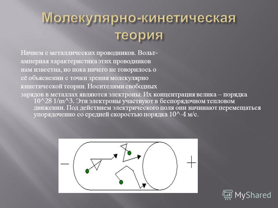 Начнем с металлических проводников. Вольт - амперная характеристика этих проводников нам известна, но пока ничего не говорилось о её объяснении с точки зрения молекулярно кинетической теории. Носителями свободных зарядов в металлах являются электроны