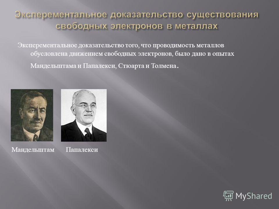 Эксперементальное доказательство того, что проводимость металлов обусловлена движением свободных электронов, было дано в опытах Мандельштама и Папалекси, Стюарта и Толмена. МандельштамПапалекси