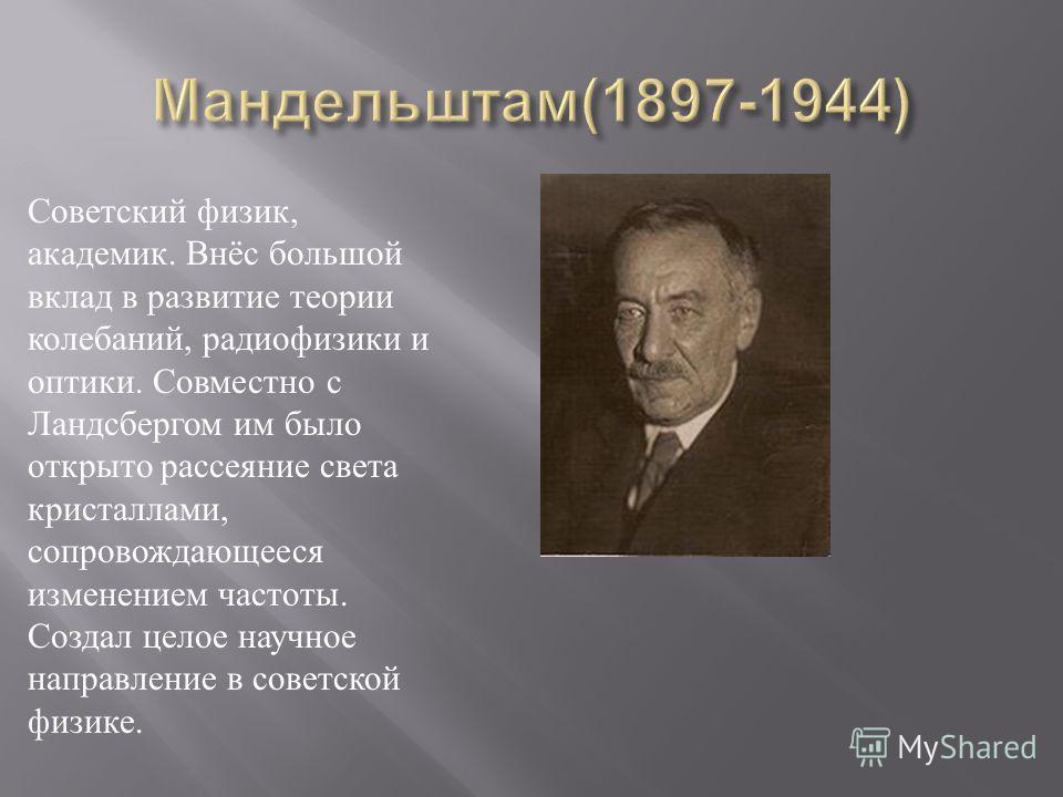 Советский физик, академик. Внёс большой вклад в развитие теории колебаний, радиофизики и оптики. Совместно с Ландсбергом им было открыто рассеяние света кристаллами, сопровождающееся изменением частоты. Создал целое научное направление в советской фи