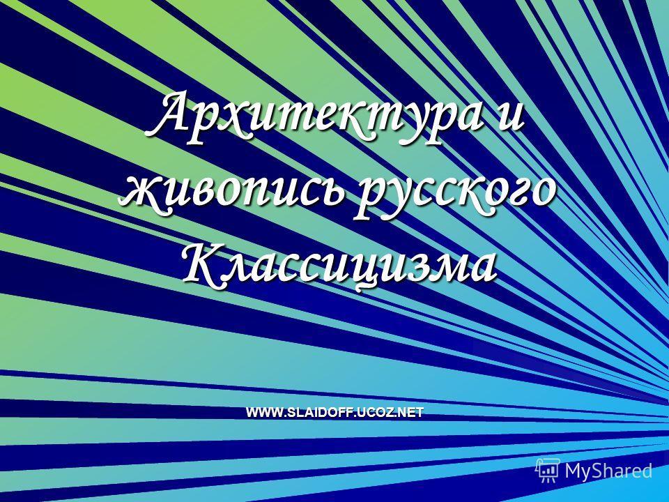 Архитектура и живопись русского Классицизма WWW.SLAIDOFF.UCOZ.NET