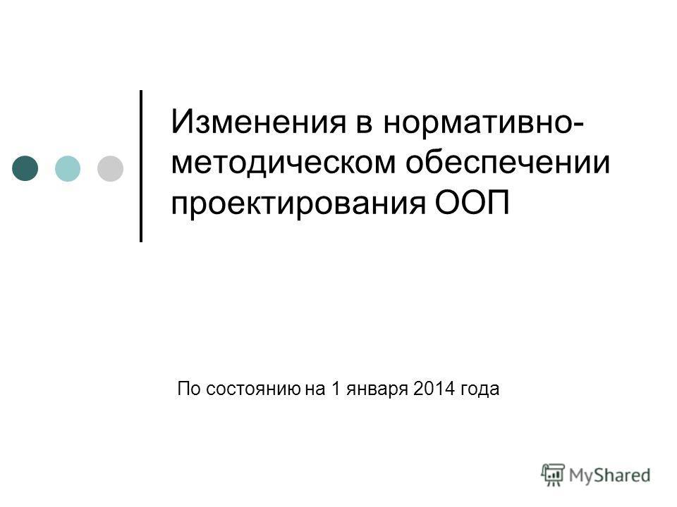 Изменения в нормативно- методическом обеспечении проектирования ООП По состоянию на 1 января 2014 года