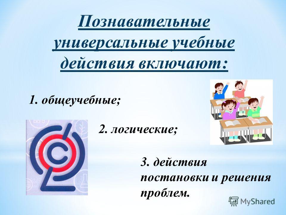 Познавательные универсальные учебные действия включают: 1. общеучебные; 2. логические; 3. действия постановки и решения проблем.