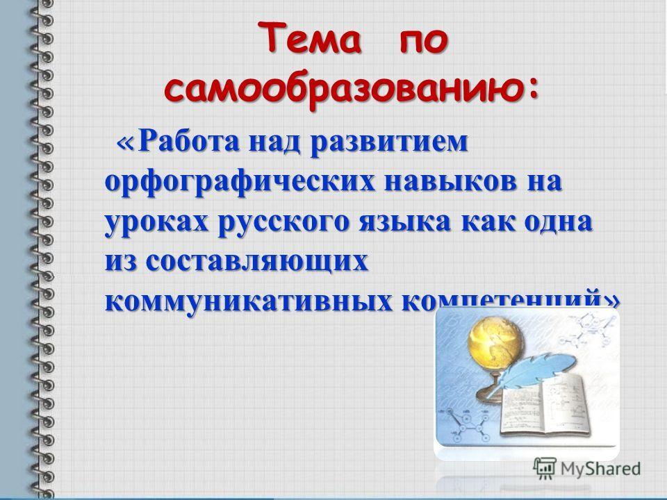 Тема по самообразованию: « Работа над развитием орфографических навыков на уроках русского языка как одна из составляющих коммуникативных компетенций»