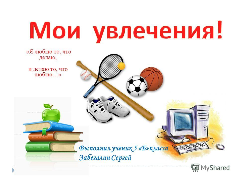 Выполнил ученик 5 «Б»класса Забегалин Сергей «Я люблю то, что делаю, и делаю то, что люблю…»