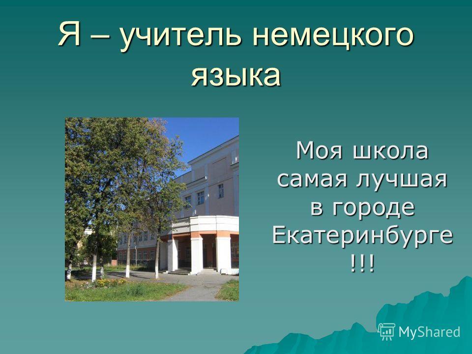 Я – учитель немецкого языка Моя школа самая лучшая в городе Екатеринбурге !!!