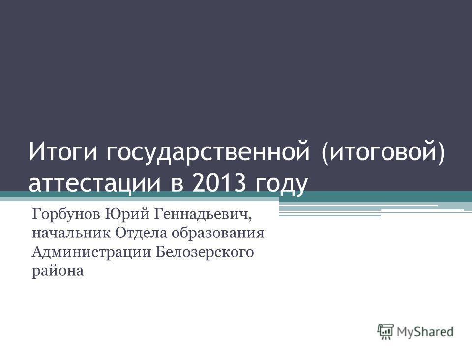 Итоги государственной (итоговой) аттестации в 2013 году Горбунов Юрий Геннадьевич, начальник Отдела образования Администрации Белозерского района