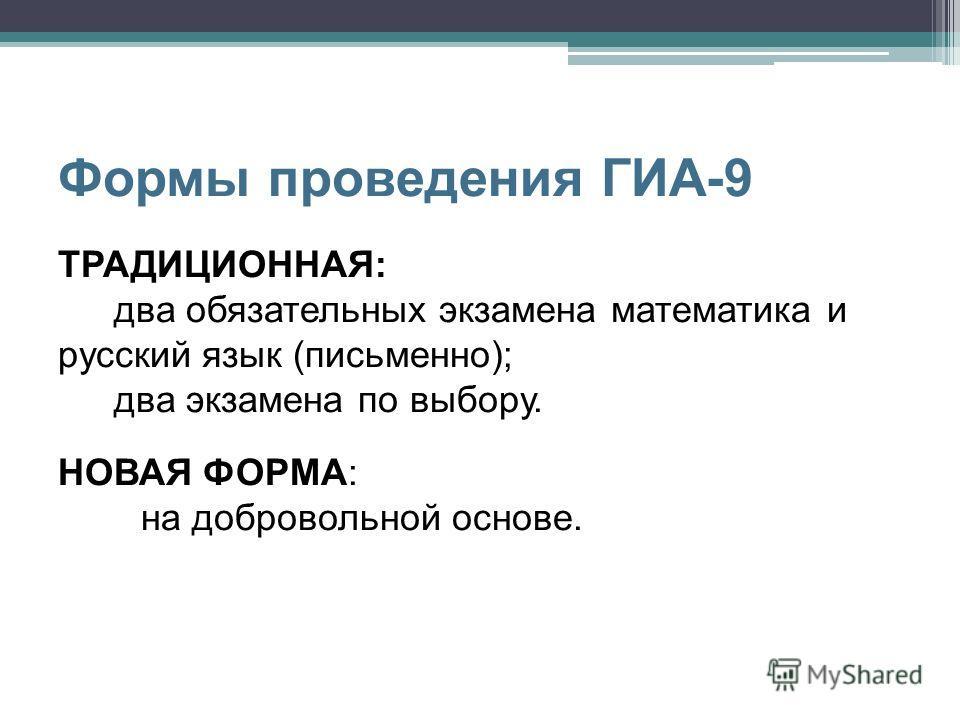 Формы проведения ГИА-9 ТРАДИЦИОННАЯ: два обязательных экзамена математика и русский язык (письменно); два экзамена по выбору. НОВАЯ ФОРМА: на добровольной основе.