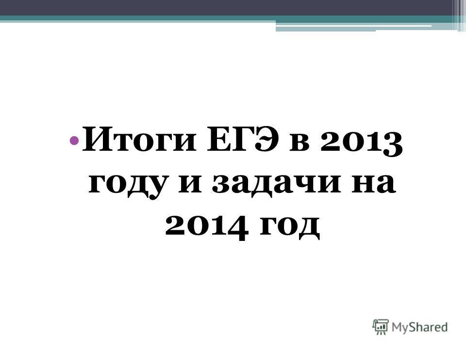 Итоги ЕГЭ в 2013 году и задачи на 2014 год