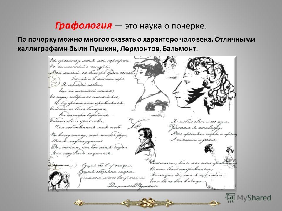 Графология это наука о почерке. По почерку можно многое сказать о характере человека. Отличными каллиграфами были Пушкин, Лермонтов, Бальмонт.