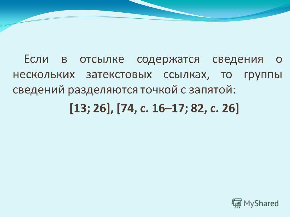 Если в отсылке содержатся сведения о нескольких затекстовых ссылках, то группы сведений разделяются точкой с запятой: [13; 26], [74, с. 16–17; 82, с. 26]