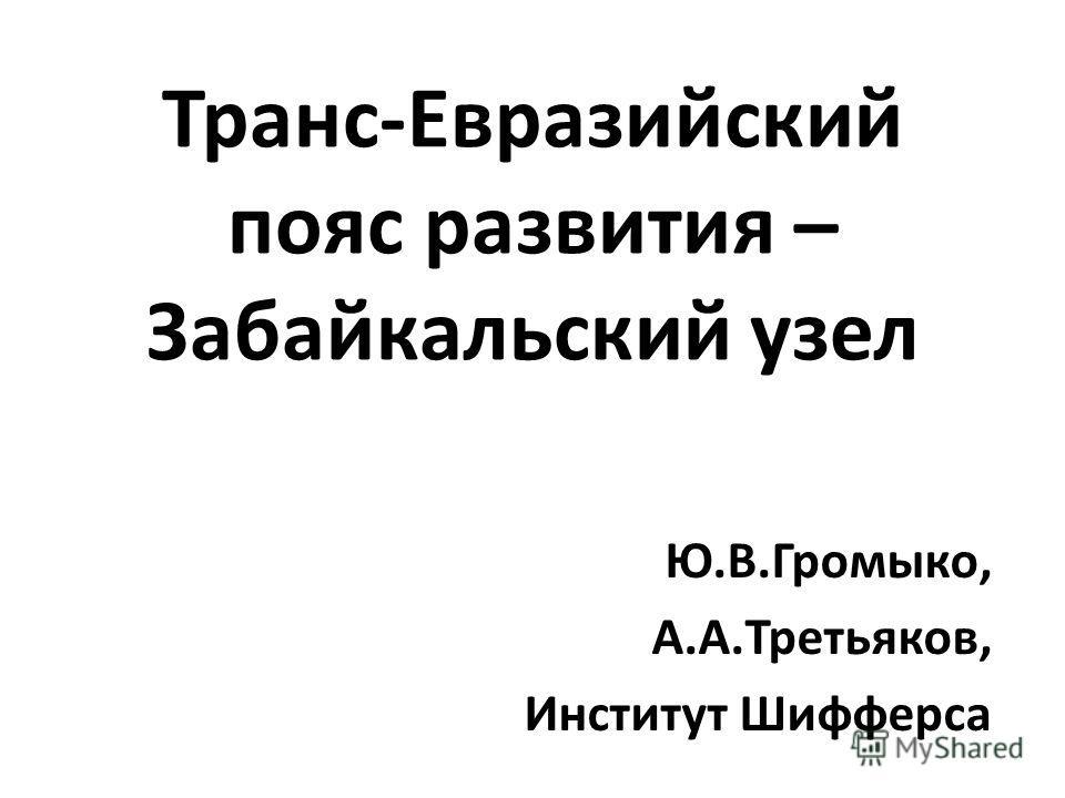 Транс-Евразийский пояс развития – Забайкальский узел Ю.В.Громыко, А.А.Третьяков, Институт Шифферса