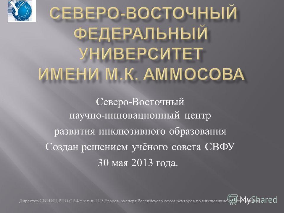 Директор СВ НИЦ РИО СВФУ к. п. н. П. Р. Егоров, эксперт Российского союза ректоров по инклюзивному образованию Северо - Восточный научно - инновационный центр развития инклюзивного образования Создан решением учёного совета СВФУ 30 мая 2013 года.