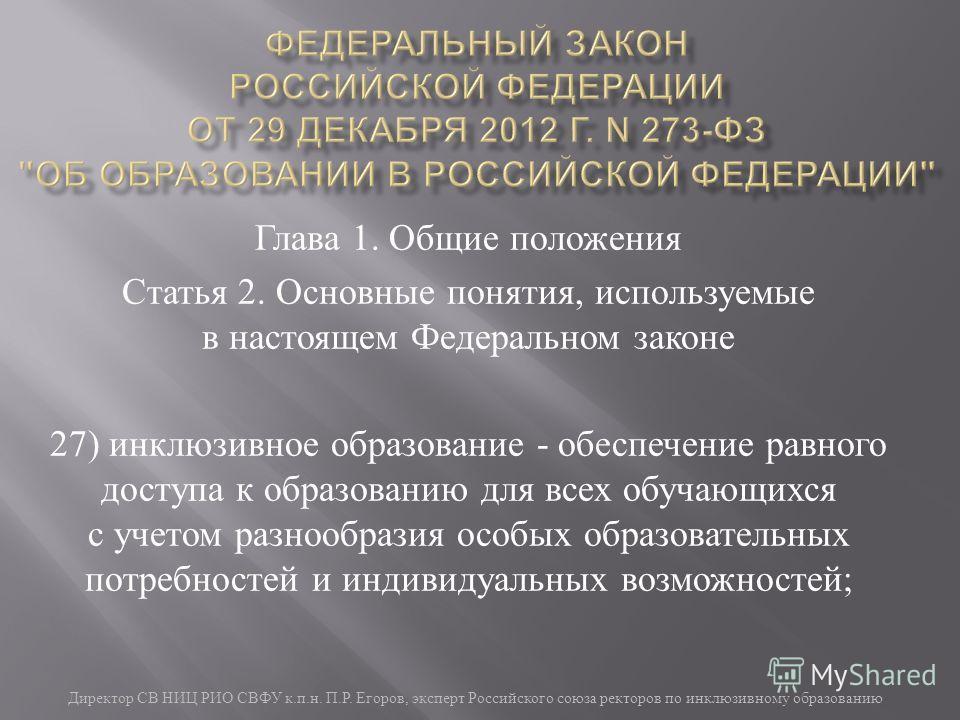 Директор СВ НИЦ РИО СВФУ к. п. н. П. Р. Егоров, эксперт Российского союза ректоров по инклюзивному образованию Глава 1. Общие положения Статья 2. Основные понятия, используемые в настоящем Федеральном законе 27) инклюзивное образование - обеспечение
