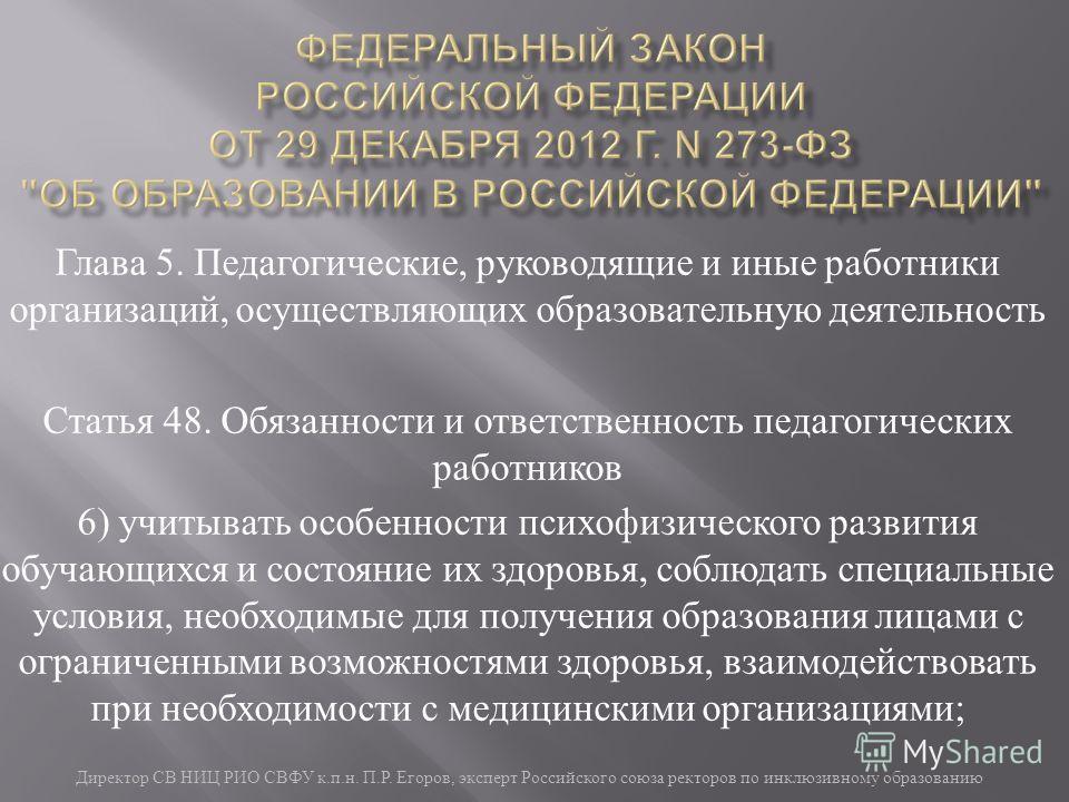Директор СВ НИЦ РИО СВФУ к. п. н. П. Р. Егоров, эксперт Российского союза ректоров по инклюзивному образованию Глава 5. Педагогические, руководящие и иные работники организаций, осуществляющих образовательную деятельность Статья 48. Обязанности и отв