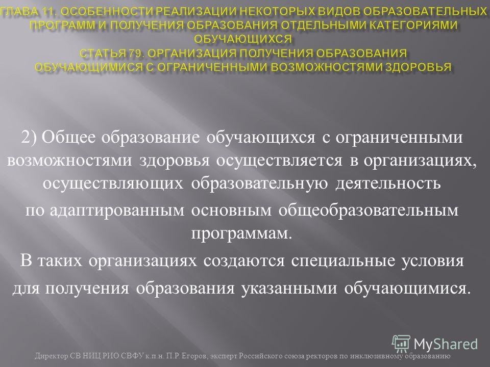 Директор СВ НИЦ РИО СВФУ к. п. н. П. Р. Егоров, эксперт Российского союза ректоров по инклюзивному образованию 2) Общее образование обучающихся с ограниченными возможностями здоровья осуществляется в организациях, осуществляющих образовательную деяте