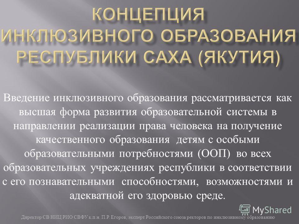 Директор СВ НИЦ РИО СВФУ к. п. н. П. Р. Егоров, эксперт Российского союза ректоров по инклюзивному образованию Введение инклюзивного образования рассматривается как высшая форма развития образовательной системы в направлении реализации права человека
