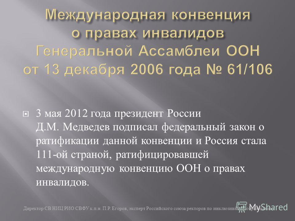 3 мая 2012 года президент России Д. М. Медведев подписал федеральный закон о ратификации данной конвенции и Россия стала 111- ой страной, ратифицировавшей международную конвенцию ООН о правах инвалидов. Директор СВ НИЦ РИО СВФУ к. п. н. П. Р. Егоров,