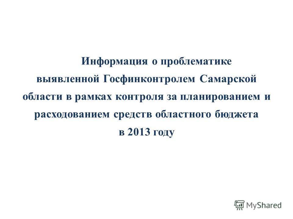 Информация о проблематике выявленной Госфинконтролем Самарской области в рамках контроля за планированием и расходованием средств областного бюджета в 2013 году