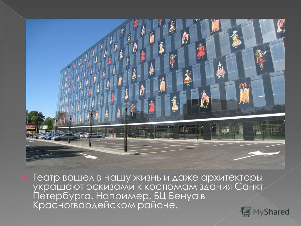 Театр вошел в нашу жизнь и даже архитекторы украшают эскизами к костюмам здания Санкт- Петербурга. Например, БЦ Бенуа в Красногвардейском районе.