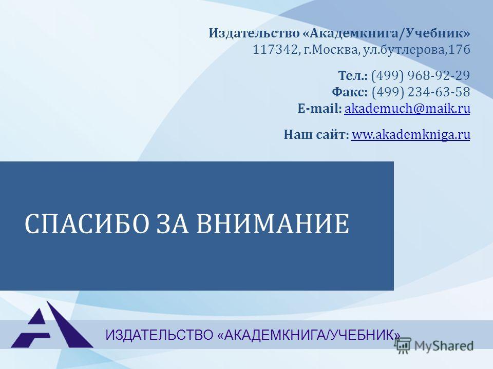 СПАСИБО ЗА ВНИМАНИЕ ИЗДАТЕЛЬСТВО «АКАДЕМКНИГА/УЧЕБНИК» Издательство «Академкнига/Учебник» 117342, г.Москва, ул.бутлерова,17б Тел.: (499) 968-92-29 Факс: (499) 234-63-58 E-mail: akademuch@maik.ruakademuch@maik.ru Наш сайт: ww.akademkniga.ru