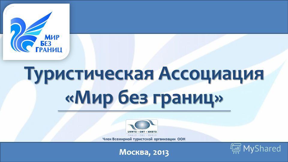 Туристическая Ассоциация «Мир без границ» Член Всемирной туристской организации ООН Москва, 2013