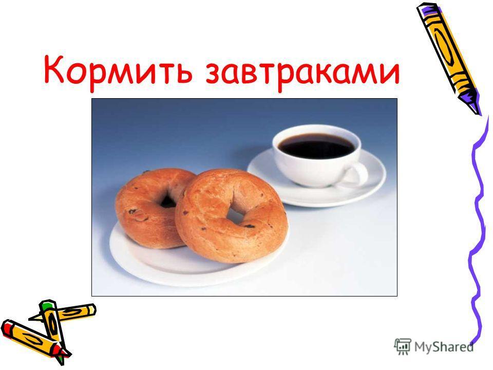 Кормить завтраками