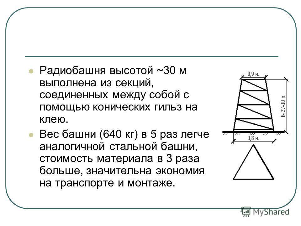 Радиобашня высотой ~30 м выполнена из секций, соединенных между собой с помощью конических гильз на клею. Вес башни (640 кг) в 5 раз легче аналогичной стальной башни, стоимость материала в 3 раза больше, значительна экономия на транспорте и монтаже.